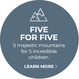 FIVE FOR FIVE - 5 majestic mountains for 5 incredible children. Learn more.